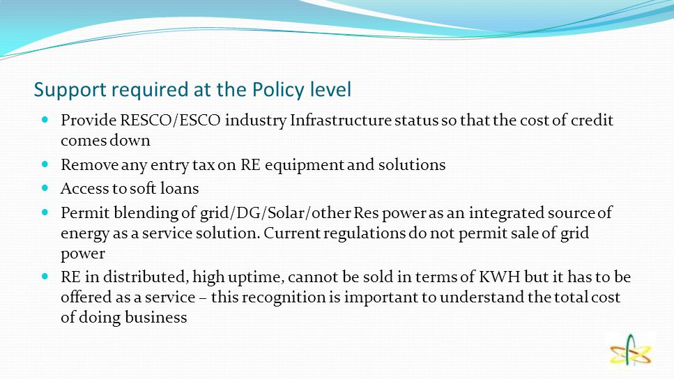 Support required at the Policy level Provide RESCO/ESCO industry Infrastructure status so that the cost of credit comes down Remove any entry tax on R