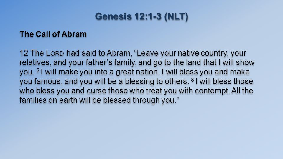 Genesis 12:1-3 (NLT) The Call of Abram 12 The L ORD had said to Abram, Leave your native country, your relatives, and your father's family, and go to the land that I will show you.