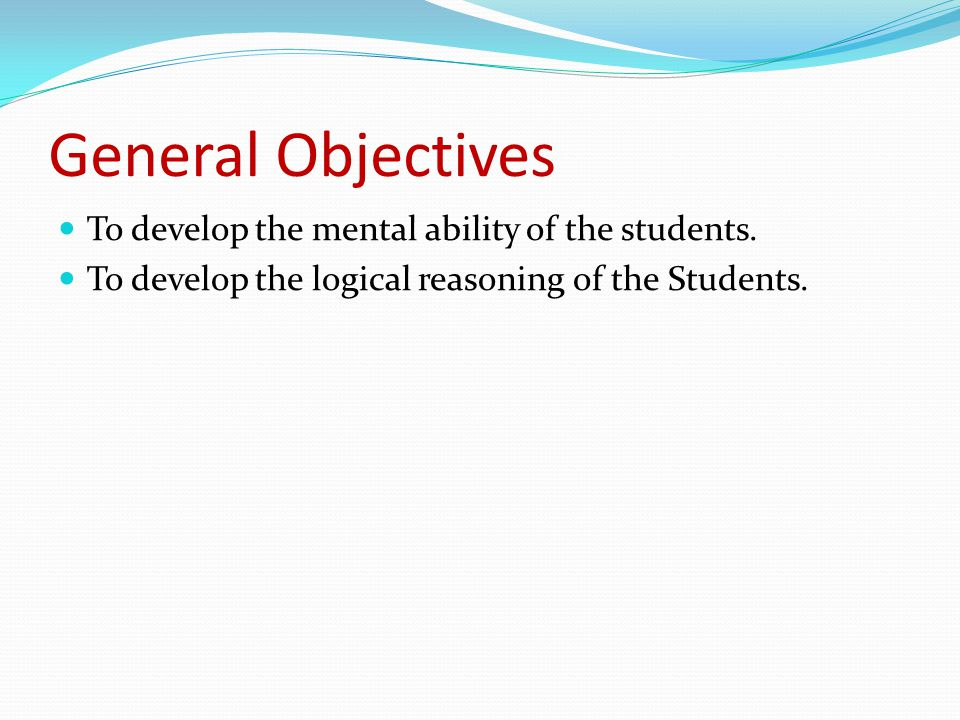 General Objectives To develop the mental ability of the students. To develop the logical reasoning of the Students.
