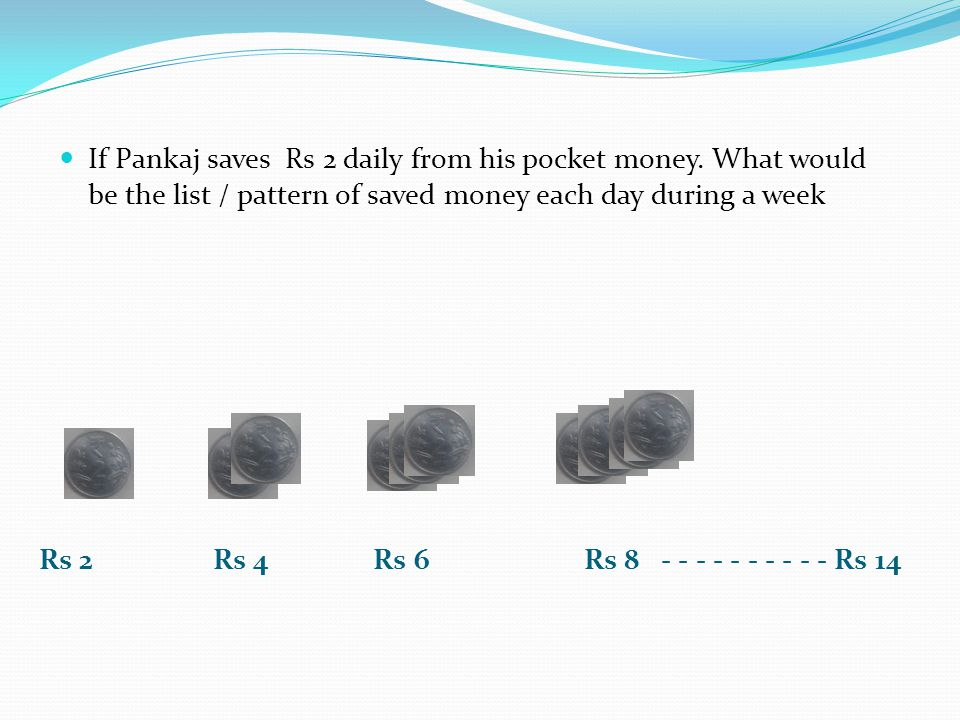Rs 2 Rs 4 Rs 6 Rs 8 - - - - - - - - - - Rs 14 If Pankaj saves Rs 2 daily from his pocket money. What would be the list / pattern of saved money each d