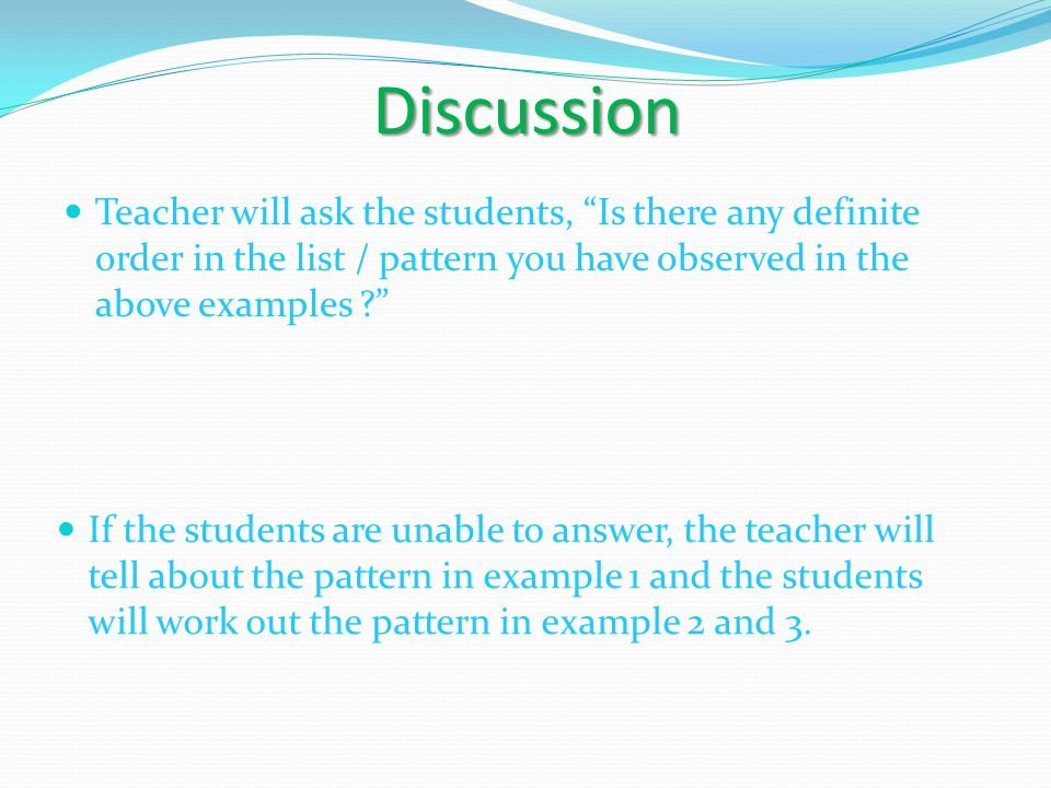 "Discussion Teacher will ask the students, ""Is there any definite order in the list / pattern you have observed in the above examples ?"" If the student"