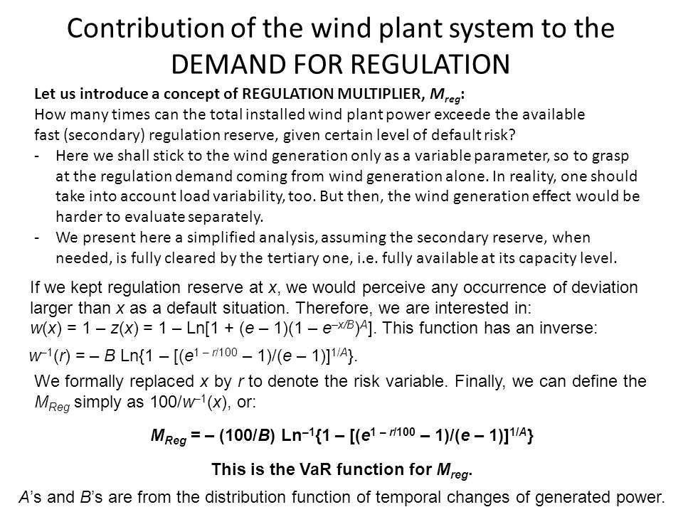 Contribution of the wind plant system to the DEMAND FOR REGULATION Let us introduce a concept of REGULATION MULTIPLIER, M reg : How many times can the total installed wind plant power exceede the available fast (secondary) regulation reserve, given certain level of default risk.