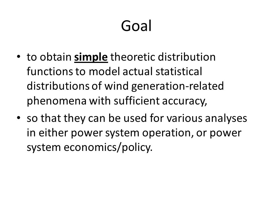 Goal to obtain simple theoretic distribution functions to model actual statistical distributions of wind generation-related phenomena with sufficient accuracy, so that they can be used for various analyses in either power system operation, or power system economics/policy.