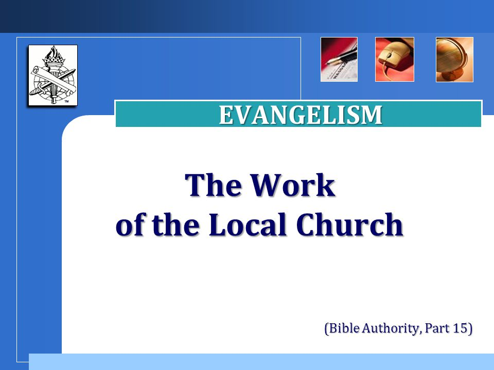Company LOGO The Work of the Local Church EVANGELISM (Bible Authority, Part 15)