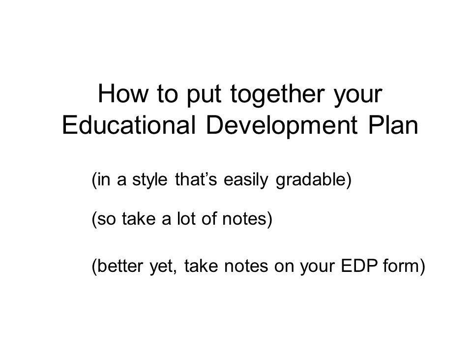 How to put together your Educational Development Plan (in a style that's easily gradable) (so take a lot of notes) (better yet, take notes on your EDP form)