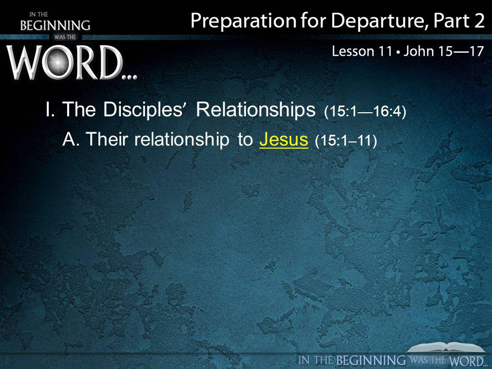 I. The Disciples' Relationships (15:1—16:4) A. Their relationship to Jesus (15:1–11)