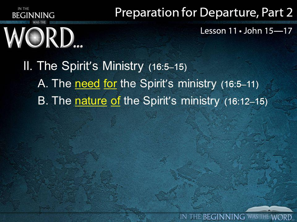 II. The Spirit's Ministry (16:5–15) A. The need for the Spirit's ministry (16:5–11) B.