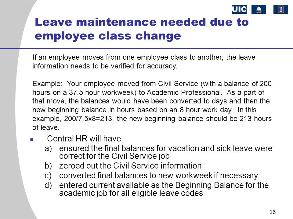 16 Leave maintenance needed due to employee class change Central HR will have a)ensured the final balances for vacation and sick leave were correct for the Civil Service job b)zeroed out the Civil Service information c)converted final balances to new workweek if necessary d)entered current available as the Beginning Balance for the academic job for all eligible leave codes If an employee moves from one employee class to another, the leave information needs to be verified for accuracy.