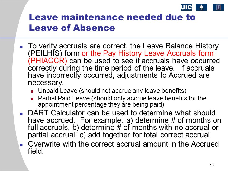 17 Leave maintenance needed due to Leave of Absence To verify accruals are correct, the Leave Balance History (PEILHIS) form or the Pay History Leave Accruals form (PHIACCR) can be used to see if accruals have occurred correctly during the time period of the leave.