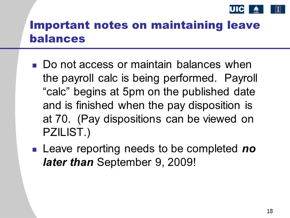 "18 Important notes on maintaining leave balances Do not access or maintain balances when the payroll calc is being performed. Payroll ""calc"" begins at"