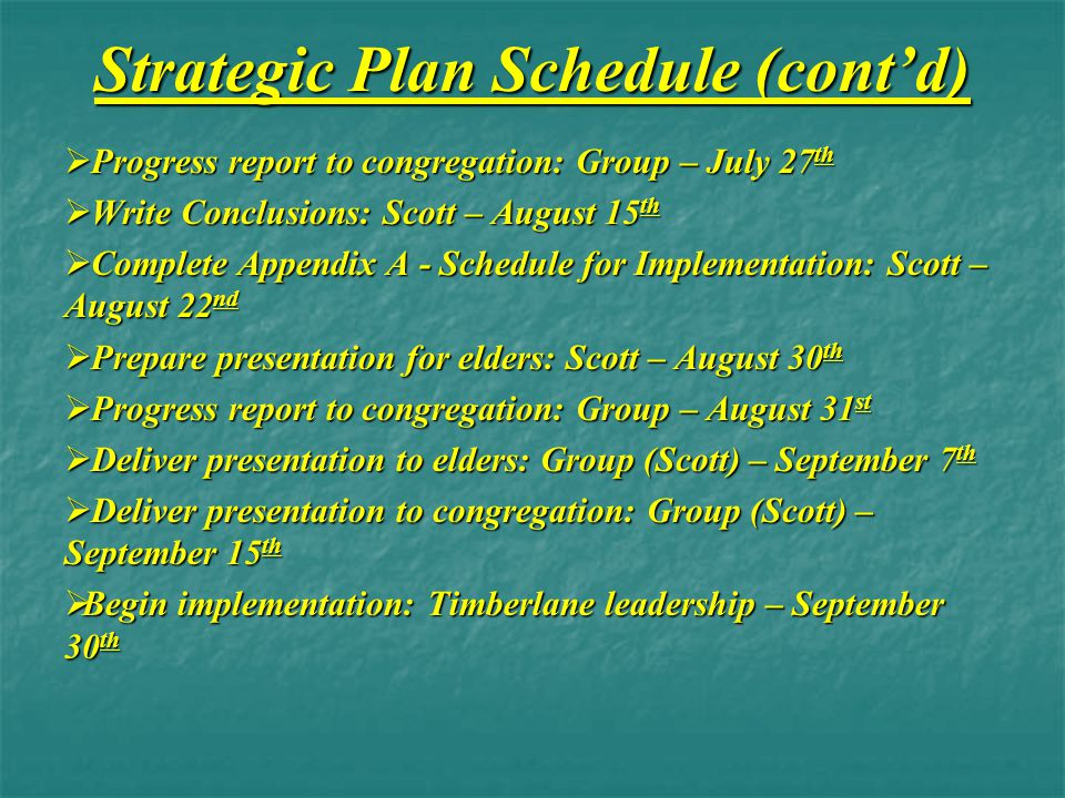 Strategic Plan Schedule (cont'd)  Progress report to congregation: Group – July 27 th  Write Conclusions: Scott – August 15 th  Complete Appendix A - Schedule for Implementation: Scott – August 22 nd  Prepare presentation for elders: Scott – August 30 th  Progress report to congregation: Group – August 31 st  Deliver presentation to elders: Group (Scott) – September 7 th  Deliver presentation to congregation: Group (Scott) – September 15 th  Begin implementation: Timberlane leadership – September 30 th