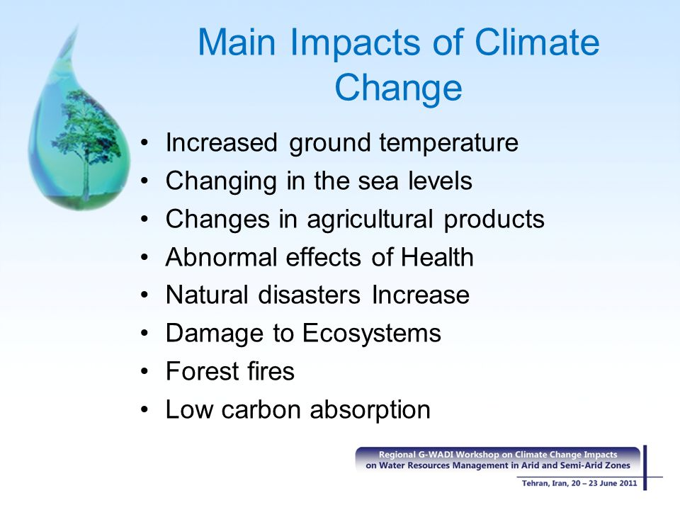 Main Impacts of Climate Change Increased ground temperature Changing in the sea levels Changes in agricultural products Abnormal effects of Health Nat
