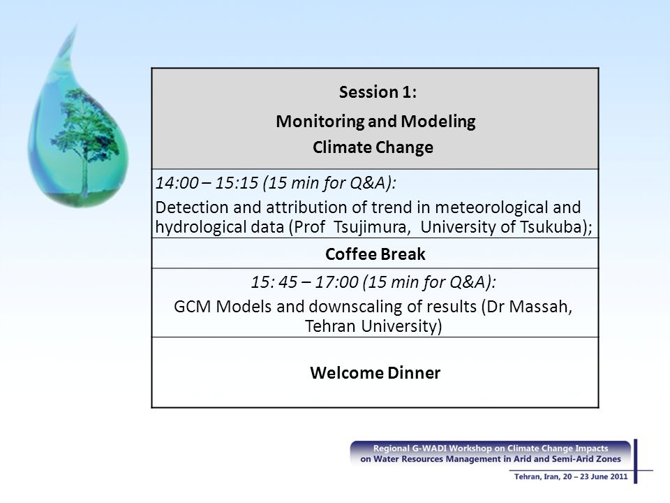 Session 1: Monitoring and Modeling Climate Change 14:00 – 15:15 (15 min for Q&A): Detection and attribution of trend in meteorological and hydrological data (Prof Tsujimura, University of Tsukuba); Coffee Break 15: 45 – 17:00 (15 min for Q&A): GCM Models and downscaling of results (Dr Massah, Tehran University) Welcome Dinner
