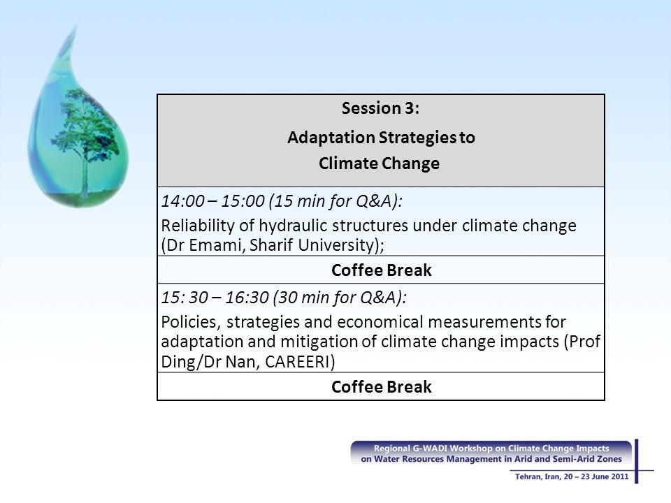 Session 3: Adaptation Strategies to Climate Change 14:00 – 15:00 (15 min for Q&A): Reliability of hydraulic structures under climate change (Dr Emami, Sharif University); Coffee Break 15: 30 – 16:30 (30 min for Q&A): Policies, strategies and economical measurements for adaptation and mitigation of climate change impacts (Prof Ding/Dr Nan, CAREERI) Coffee Break