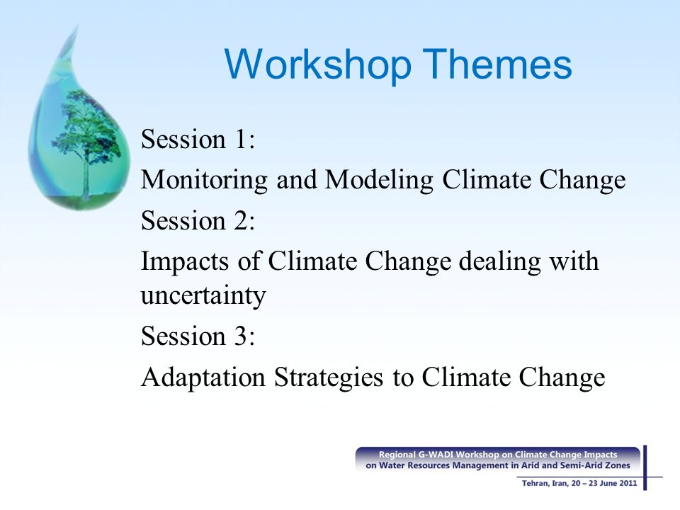 Workshop Themes Session 1: Monitoring and Modeling Climate Change Session 2: Impacts of Climate Change dealing with uncertainty Session 3: Adaptation