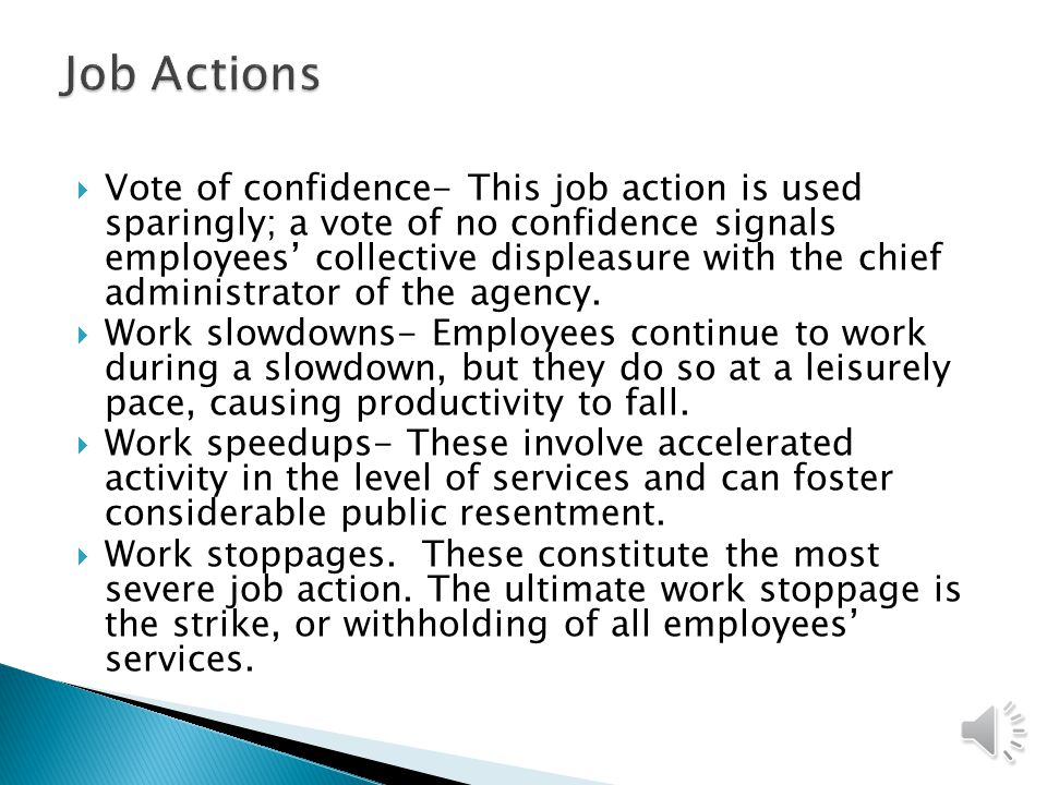  Vote of confidence- This job action is used sparingly; a vote of no confidence signals employees' collective displeasure with the chief administrator of the agency.