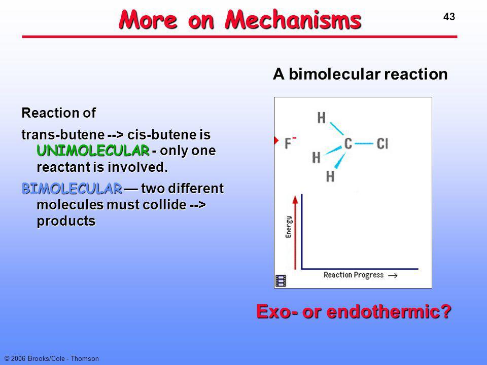 43 © 2006 Brooks/Cole - Thomson More on Mechanisms Reaction of trans-butene --> cis-butene is UNIMOLECULAR - only one reactant is involved. BIMOLECULA