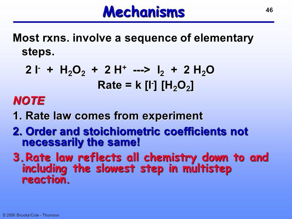 46 © 2006 Brooks/Cole - Thomson Mechanisms Most rxns. involve a sequence of elementary steps. 2 I - + H 2 O 2 + 2 H + ---> I 2 + 2 H 2 O 2 I - + H 2 O