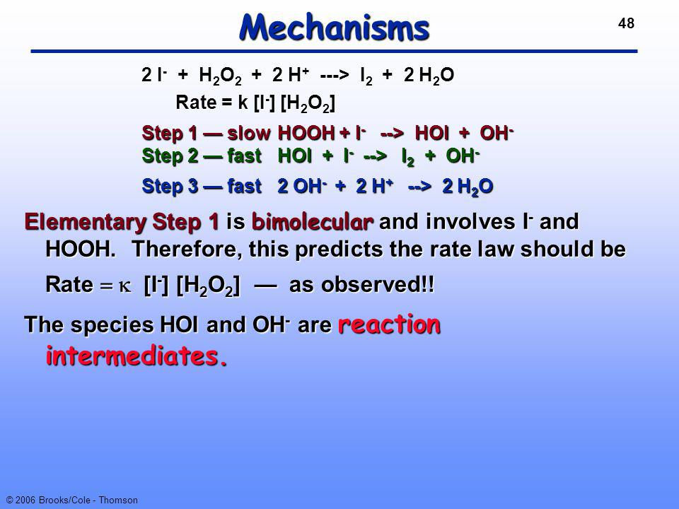 48 © 2006 Brooks/Cole - Thomson Mechanisms Elementary Step 1 is bimolecular and involves I - and HOOH. Therefore, this predicts the rate law should be