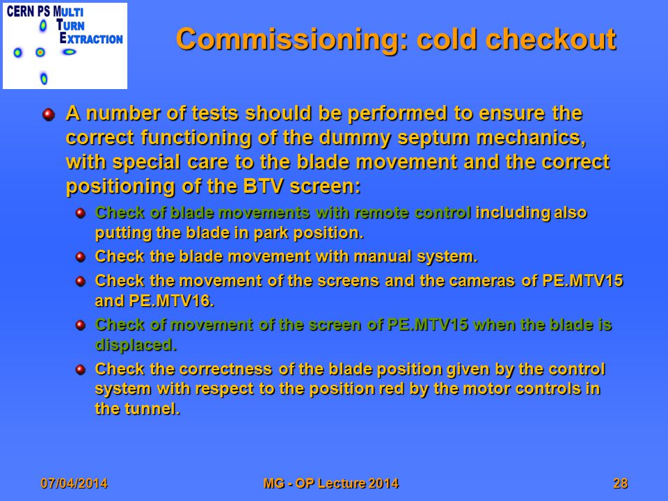 Commissioning: cold checkout A number of tests should be performed to ensure the correct functioning of the dummy septum mechanics, with special care to the blade movement and the correct positioning of the BTV screen: Check of blade movements with remote control including also putting the blade in park position.