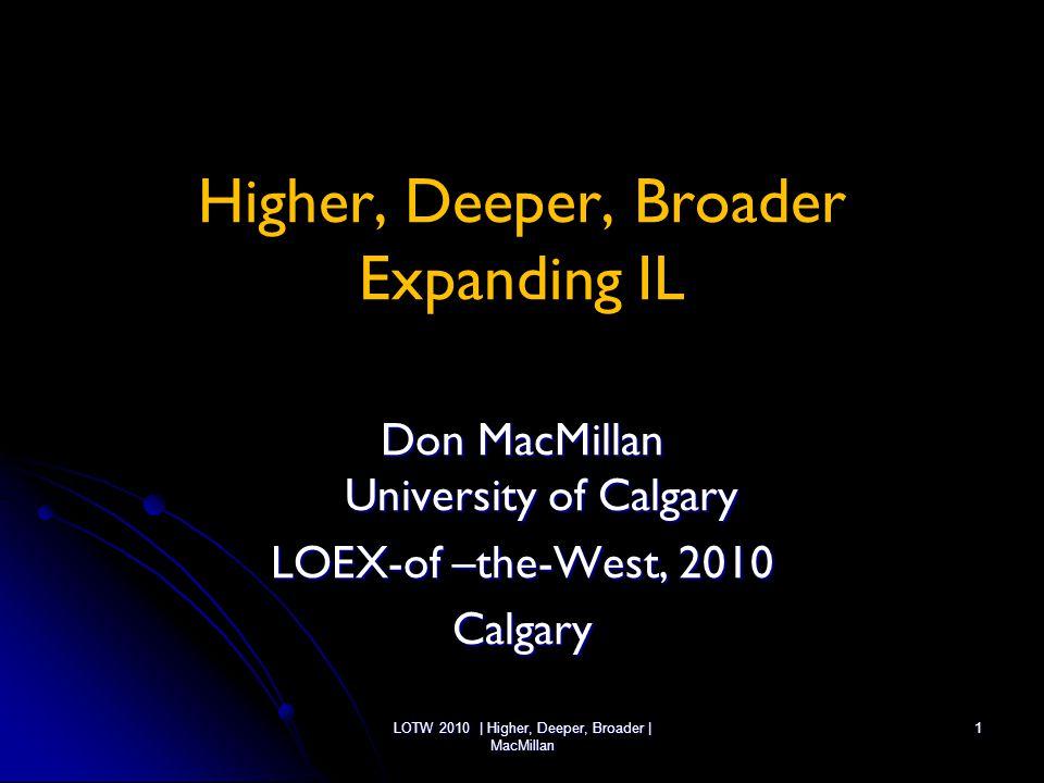 LOTW 2010 | Higher, Deeper, Broader | MacMillan 1 Higher, Deeper, Broader Expanding IL Don MacMillan University of Calgary LOEX-of –the-West, 2010 Cal