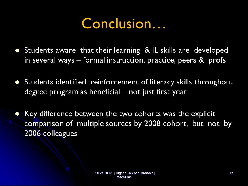 LOTW 2010 | Higher, Deeper, Broader | MacMillan 15 Conclusion… Students aware that their learning & IL skills are developed in several ways – formal i