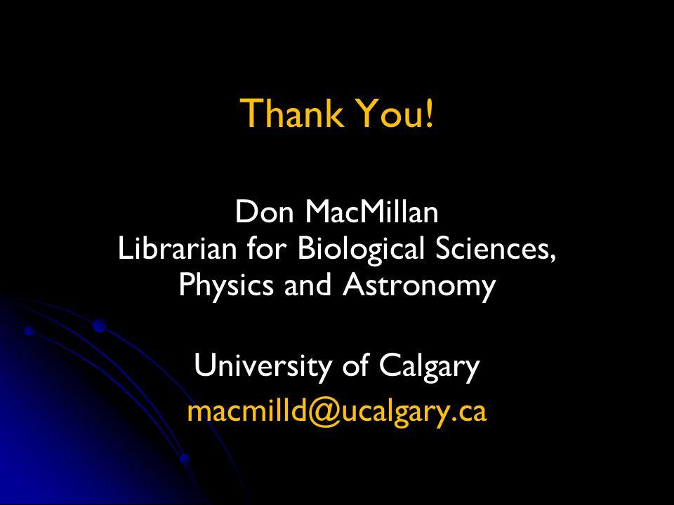 Thank You! Don MacMillan Librarian for Biological Sciences, Physics and Astronomy University of Calgary macmilld@ucalgary.ca