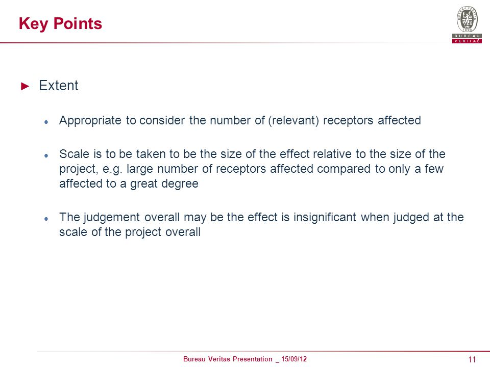 11 Bureau Veritas Presentation _ 15/09/12 Key Points ► Extent Appropriate to consider the number of (relevant) receptors affected Scale is to be taken to be the size of the effect relative to the size of the project, e.g.