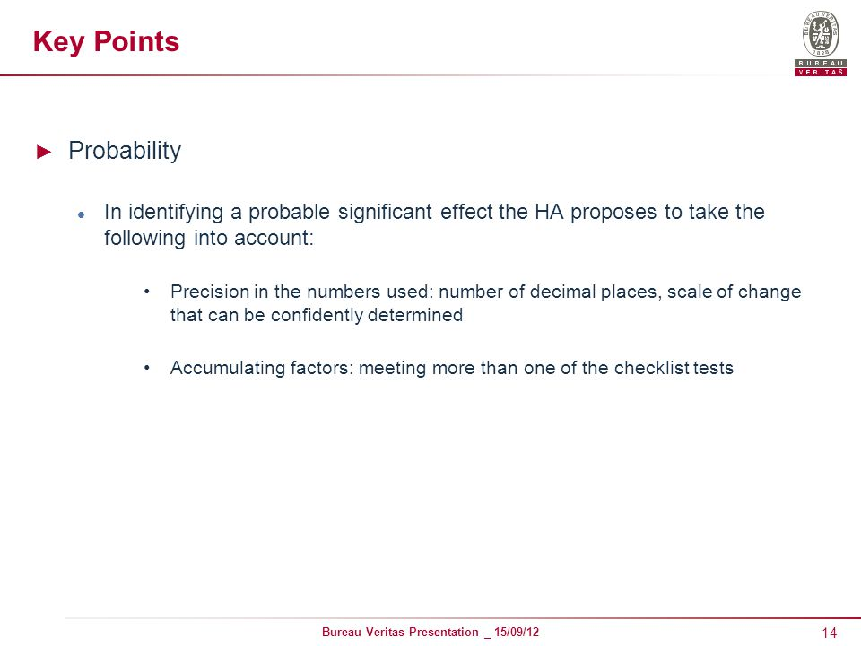 14 Bureau Veritas Presentation _ 15/09/12 Key Points ► Probability In identifying a probable significant effect the HA proposes to take the following into account: Precision in the numbers used: number of decimal places, scale of change that can be confidently determined Accumulating factors: meeting more than one of the checklist tests