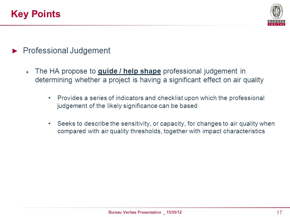 17 Bureau Veritas Presentation _ 15/09/12 Key Points ► Professional Judgement The HA propose to guide / help shape professional judgement in determining whether a project is having a significant effect on air quality Provides a series of indicators and checklist upon which the professional judgement of the likely significance can be based Seeks to describe the sensitivity, or capacity, for changes to air quality when compared with air quality thresholds, together with impact characteristics
