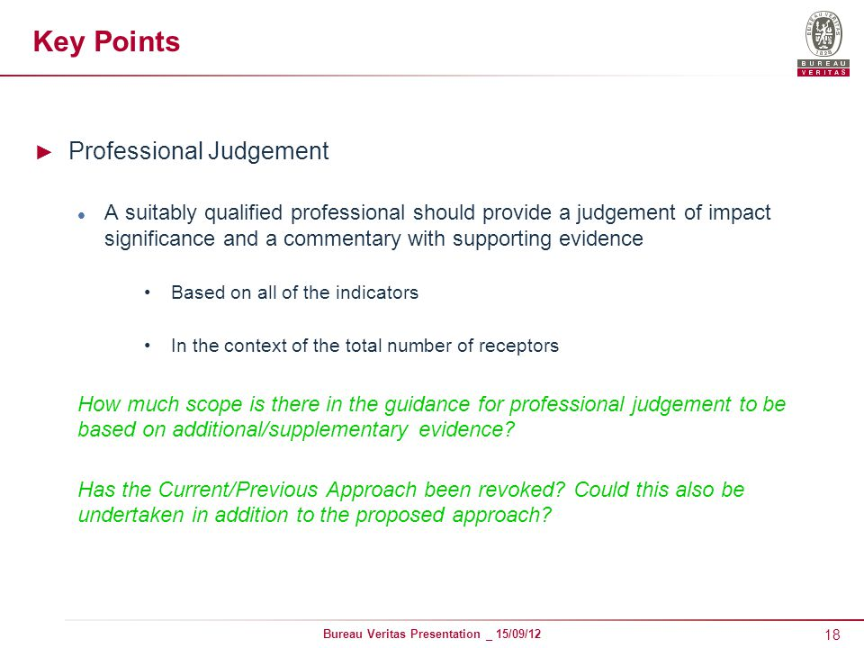 18 Bureau Veritas Presentation _ 15/09/12 Key Points ► Professional Judgement A suitably qualified professional should provide a judgement of impact significance and a commentary with supporting evidence Based on all of the indicators In the context of the total number of receptors How much scope is there in the guidance for professional judgement to be based on additional/supplementary evidence.
