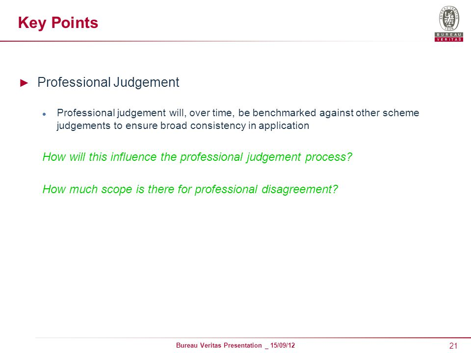 21 Bureau Veritas Presentation _ 15/09/12 Key Points ► Professional Judgement Professional judgement will, over time, be benchmarked against other scheme judgements to ensure broad consistency in application How will this influence the professional judgement process.