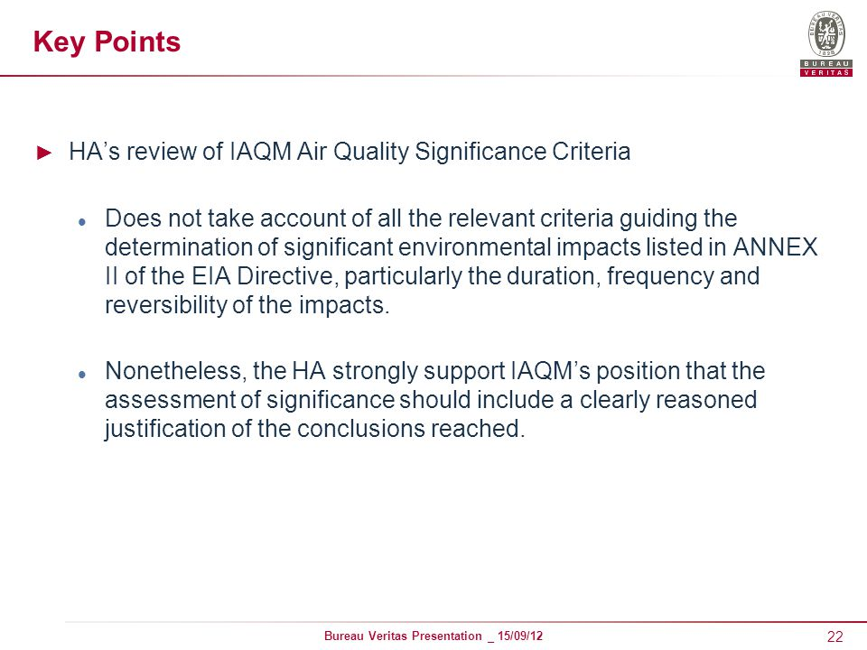 22 Bureau Veritas Presentation _ 15/09/12 Key Points ► HA's review of IAQM Air Quality Significance Criteria Does not take account of all the relevant criteria guiding the determination of significant environmental impacts listed in ANNEX II of the EIA Directive, particularly the duration, frequency and reversibility of the impacts.