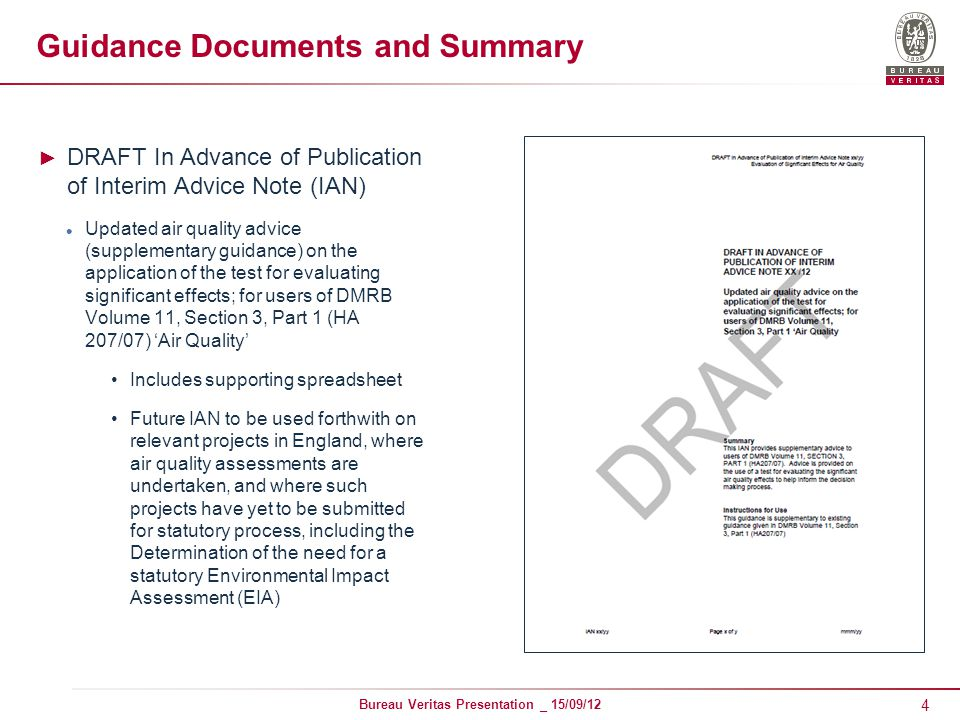 4 Bureau Veritas Presentation _ 15/09/12 Guidance Documents and Summary ► DRAFT In Advance of Publication of Interim Advice Note (IAN) Updated air quality advice (supplementary guidance) on the application of the test for evaluating significant effects; for users of DMRB Volume 11, Section 3, Part 1 (HA 207/07) 'Air Quality' Includes supporting spreadsheet Future IAN to be used forthwith on relevant projects in England, where air quality assessments are undertaken, and where such projects have yet to be submitted for statutory process, including the Determination of the need for a statutory Environmental Impact Assessment (EIA)