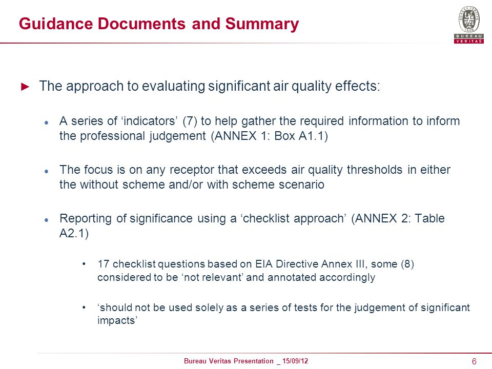 6 Bureau Veritas Presentation _ 15/09/12 Guidance Documents and Summary ► The approach to evaluating significant air quality effects: A series of 'indicators' (7) to help gather the required information to inform the professional judgement (ANNEX 1: Box A1.1) The focus is on any receptor that exceeds air quality thresholds in either the without scheme and/or with scheme scenario Reporting of significance using a 'checklist approach' (ANNEX 2: Table A2.1) 17 checklist questions based on EIA Directive Annex III, some (8) considered to be 'not relevant' and annotated accordingly 'should not be used solely as a series of tests for the judgement of significant impacts'