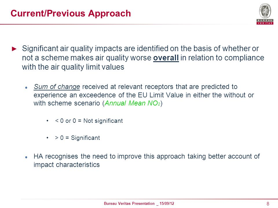 8 Bureau Veritas Presentation _ 15/09/12 Current/Previous Approach ► Significant air quality impacts are identified on the basis of whether or not a scheme makes air quality worse overall in relation to compliance with the air quality limit values Sum of change received at relevant receptors that are predicted to experience an exceedence of the EU Limit Value in either the without or with scheme scenario (Annual Mean NO 2 ) < 0 or 0 = Not significant > 0 = Significant HA recognises the need to improve this approach taking better account of impact characteristics