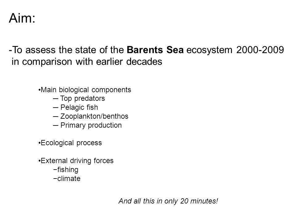 Aim: -To assess the state of the Barents Sea ecosystem 2000-2009 in comparison with earlier decades Main biological components ─ Top predators ─ Pelagic fish ─ Zooplankton/benthos ─ Primary production Ecological process External driving forces −fishing −climate And all this in only 20 minutes!