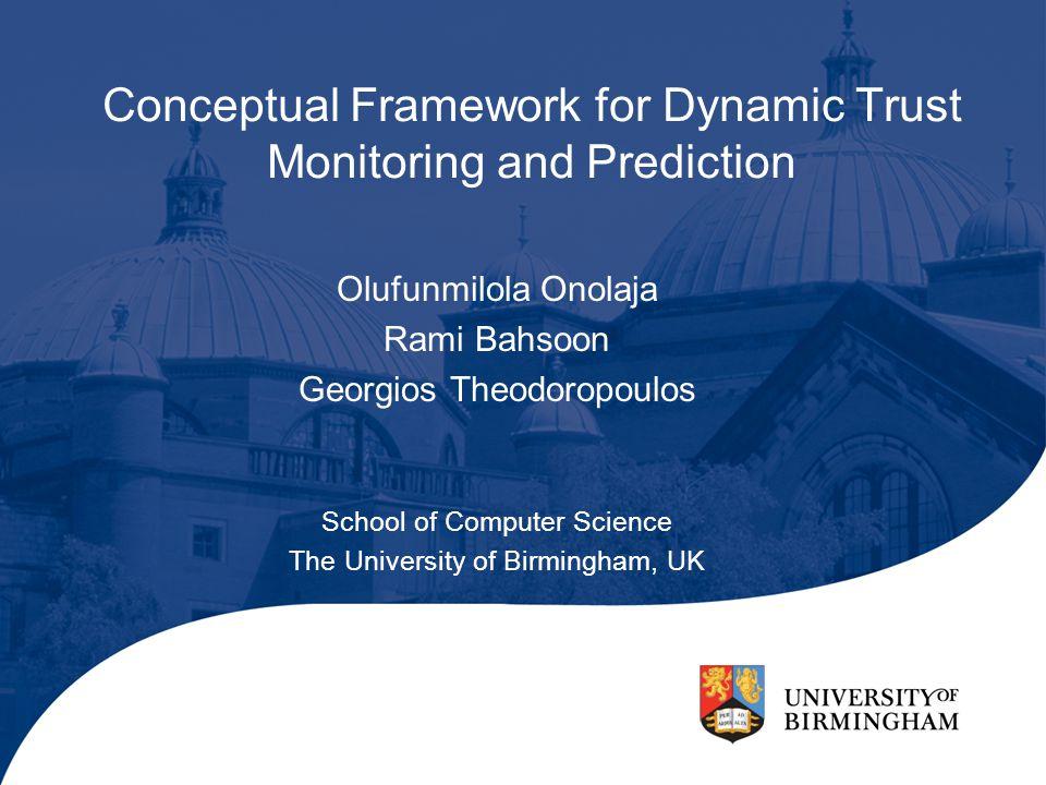 Conceptual Framework for Dynamic Trust Monitoring and Prediction Olufunmilola Onolaja Rami Bahsoon Georgios Theodoropoulos School of Computer Science The University of Birmingham, UK