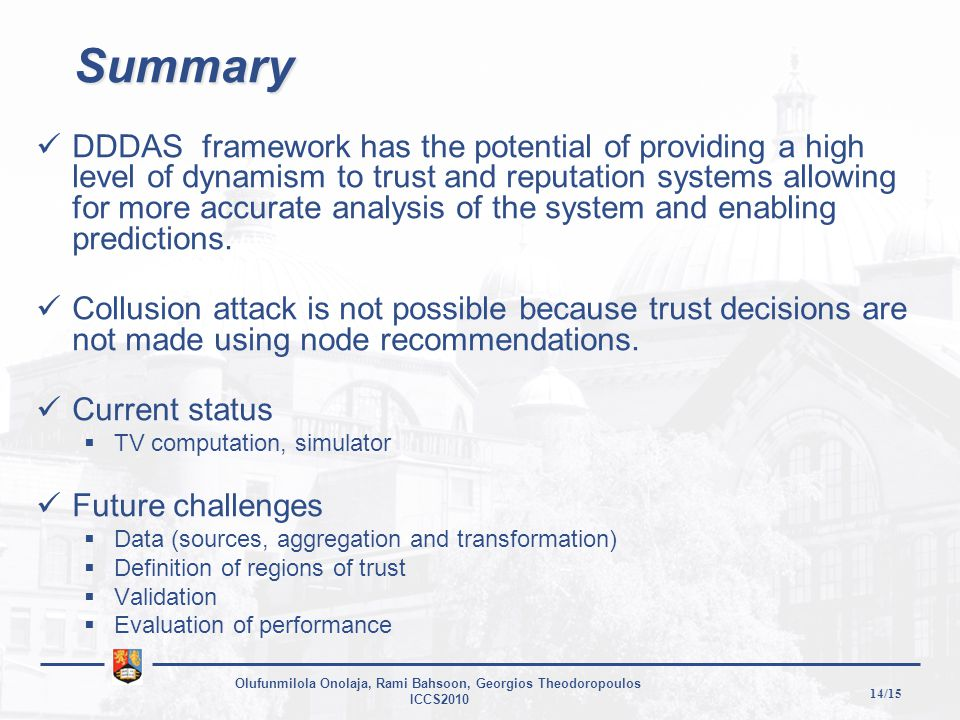 14/15 Olufunmilola Onolaja, Rami Bahsoon, Georgios Theodoropoulos ICCS2010 Summary DDDAS framework has the potential of providing a high level of dynamism to trust and reputation systems allowing for more accurate analysis of the system and enabling predictions.
