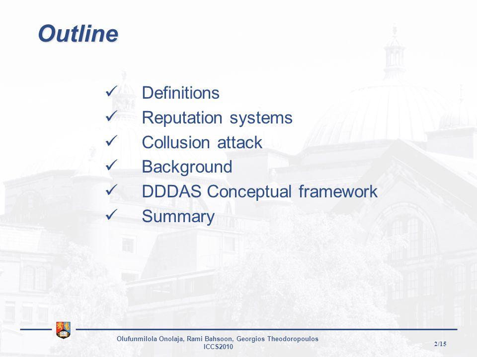 2/15 Olufunmilola Onolaja, Rami Bahsoon, Georgios Theodoropoulos ICCS2010 Outline Definitions Reputation systems Collusion attack Background DDDAS Conceptual framework Summary