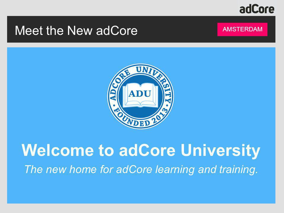 Meet the New adCore AMSTERDAM Welcome to adCore University The new home for adCore learning and training.