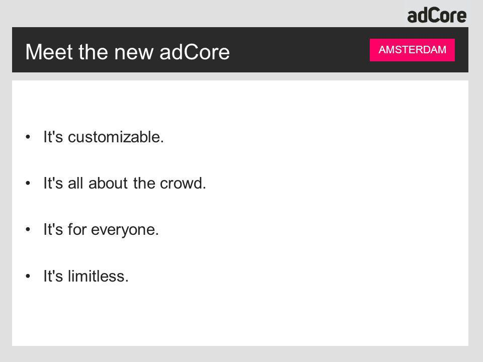 Meet the new adCore It's customizable. It's all about the crowd. It's for everyone. It's limitless. AMSTERDAM