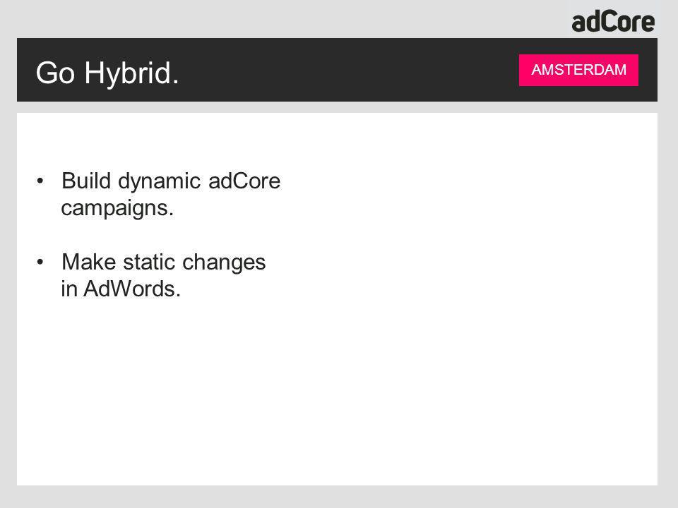 Go Hybrid. AMSTERDAM Build dynamic adCore campaigns. Make static changes in AdWords.