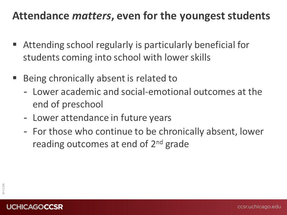 © CCSR Attendance matters, even for the youngest students  Attending school regularly is particularly beneficial for students coming into school with