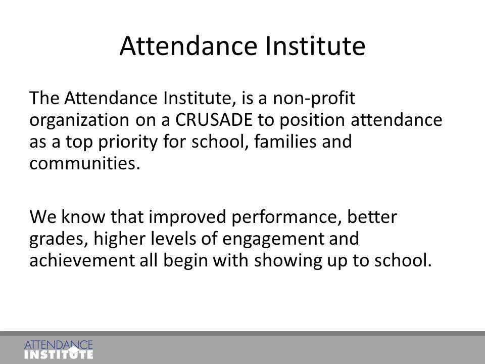 Attendance Institute The Attendance Institute, is a non-profit organization on a CRUSADE to position attendance as a top priority for school, families
