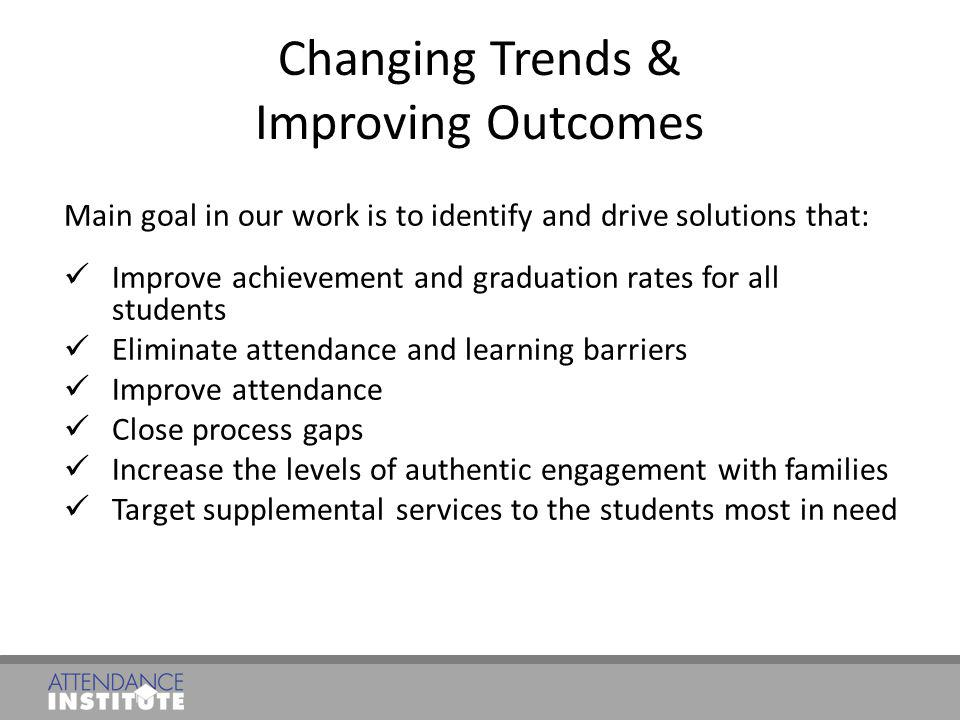 Changing Trends & Improving Outcomes Main goal in our work is to identify and drive solutions that: Improve achievement and graduation rates for all s