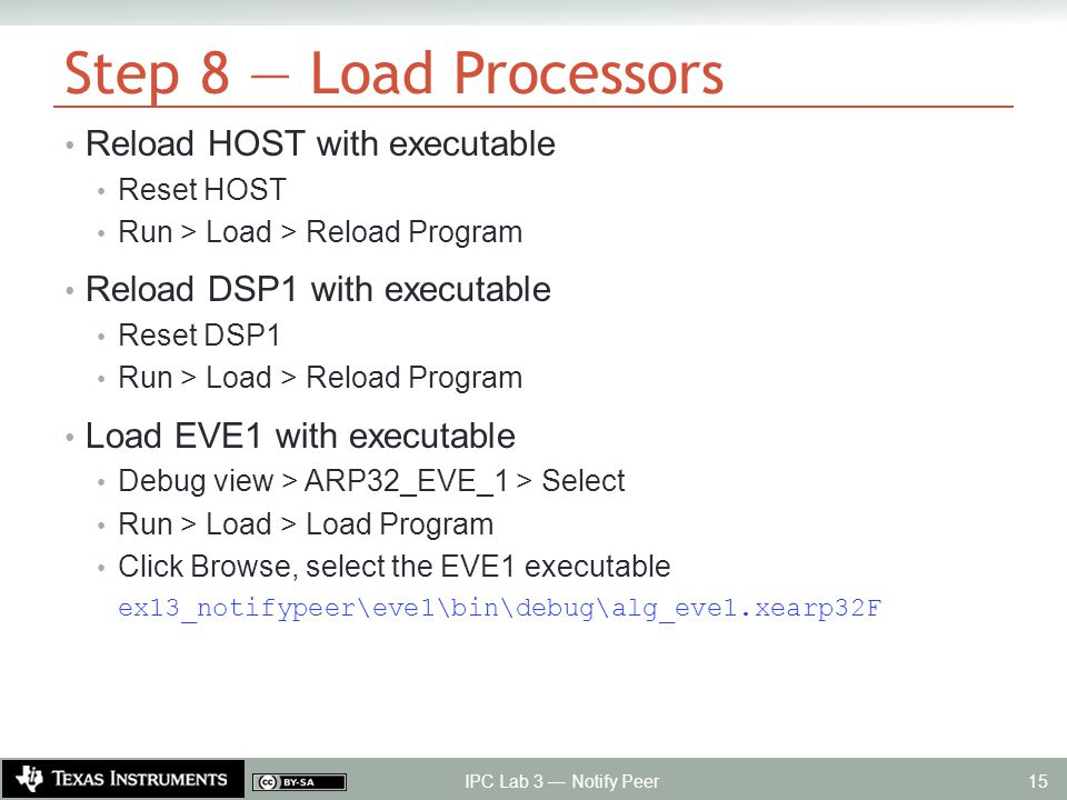 Step 8 — Load Processors Reload HOST with executable Reset HOST Run > Load > Reload Program Reload DSP1 with executable Reset DSP1 Run > Load > Reload Program Load EVE1 with executable Debug view > ARP32_EVE_1 > Select Run > Load > Load Program Click Browse, select the EVE1 executable ex13_notifypeer\eve1\bin\debug\alg_eve1.xearp32F IPC Lab 3 — Notify Peer 15