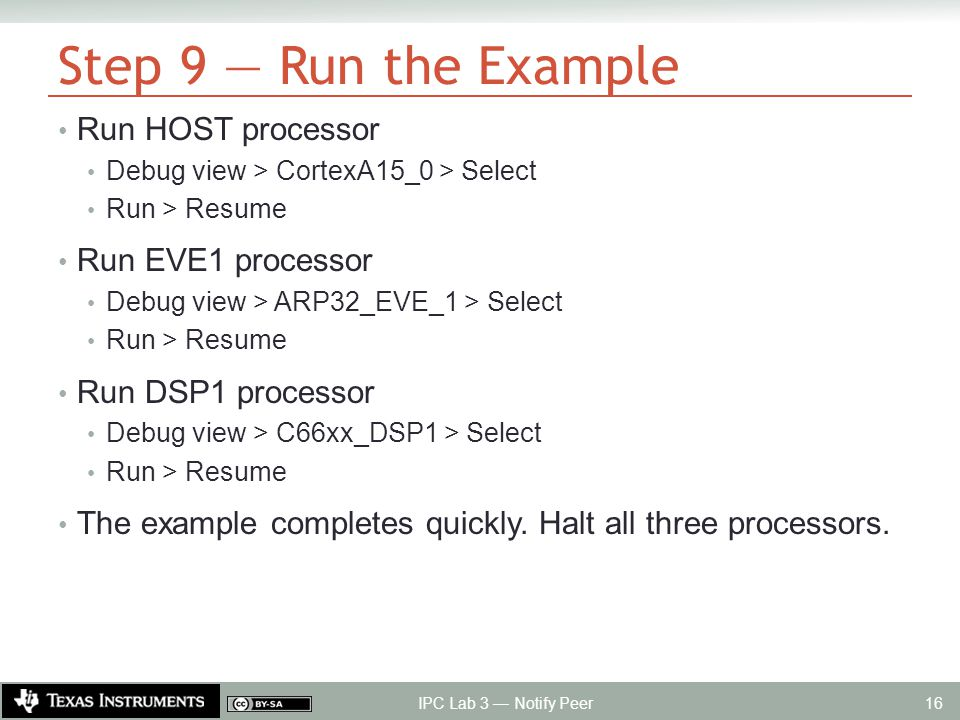 Step 9 — Run the Example Run HOST processor Debug view > CortexA15_0 > Select Run > Resume Run EVE1 processor Debug view > ARP32_EVE_1 > Select Run > Resume Run DSP1 processor Debug view > C66xx_DSP1 > Select Run > Resume The example completes quickly.