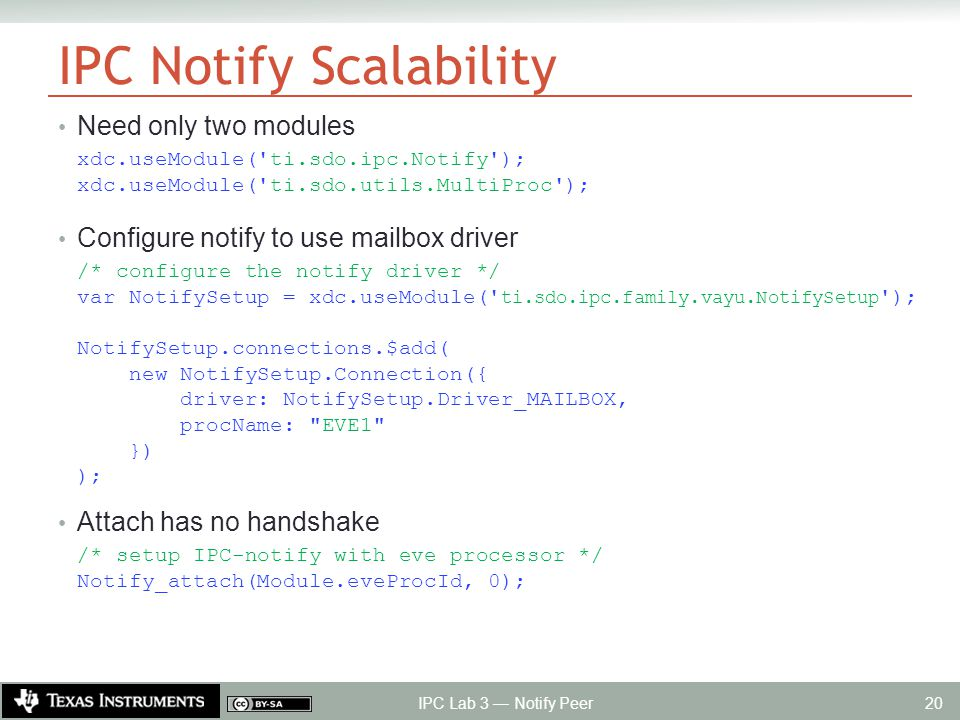 IPC Notify Scalability Need only two modules xdc.useModule( ti.sdo.ipc.Notify ); xdc.useModule( ti.sdo.utils.MultiProc ); Configure notify to use mailbox driver /* configure the notify driver */ var NotifySetup = xdc.useModule( ti.sdo.ipc.family.vayu.NotifySetup ); NotifySetup.connections.$add( new NotifySetup.Connection({ driver: NotifySetup.Driver_MAILBOX, procName: EVE1 }) ); Attach has no handshake /* setup IPC-notify with eve processor */ Notify_attach(Module.eveProcId, 0); IPC Lab 3 — Notify Peer 20