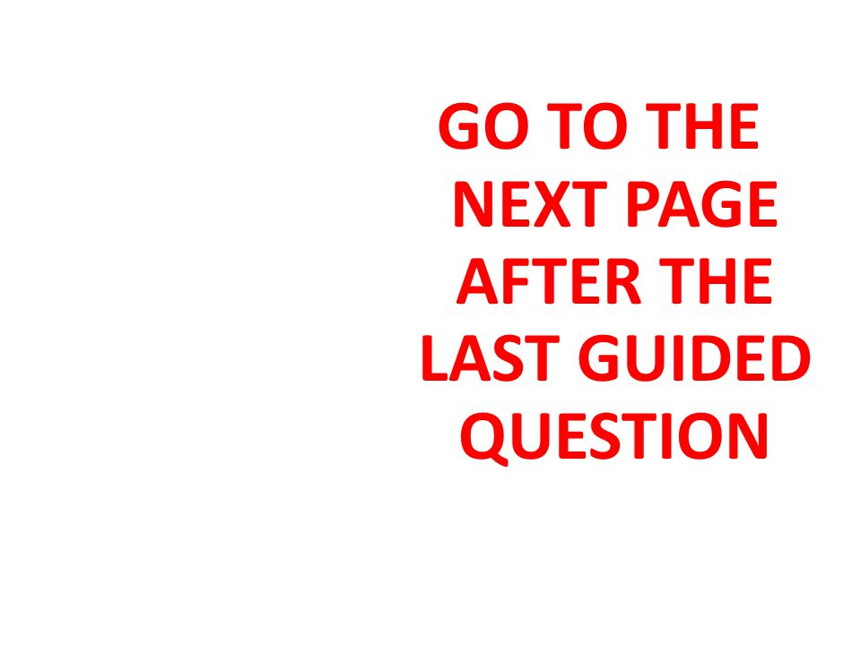 GO TO THE NEXT PAGE AFTER THE LAST GUIDED QUESTION